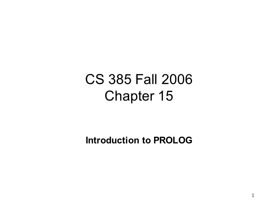 1 CS 385 Fall 2006 Chapter 15 Introduction to PROLOG