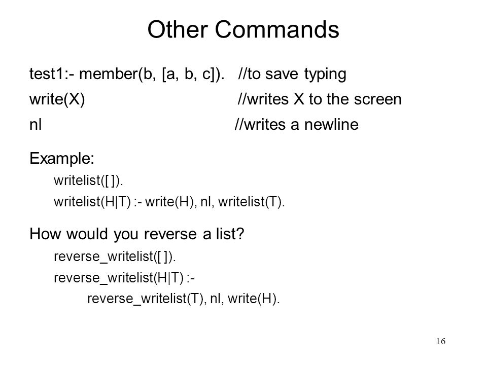16 Other Commands test1:- member(b, [a, b, c]). //to save typing write(X) //writes X to the screen nl //writes a newline Example: writelist([ ]). writ