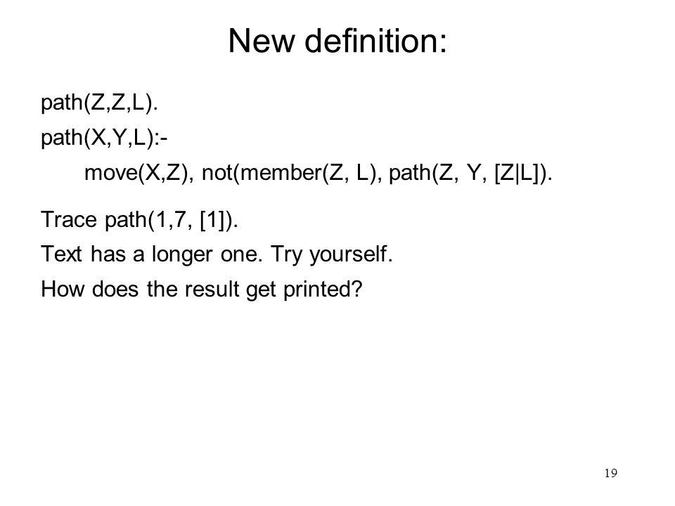 19 New definition: path(Z,Z,L). path(X,Y,L):- move(X,Z), not(member(Z, L), path(Z, Y, [Z|L]).