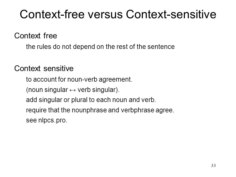 33 Context-free versus Context-sensitive Context free the rules do not depend on the rest of the sentence Context sensitive to account for noun-verb a