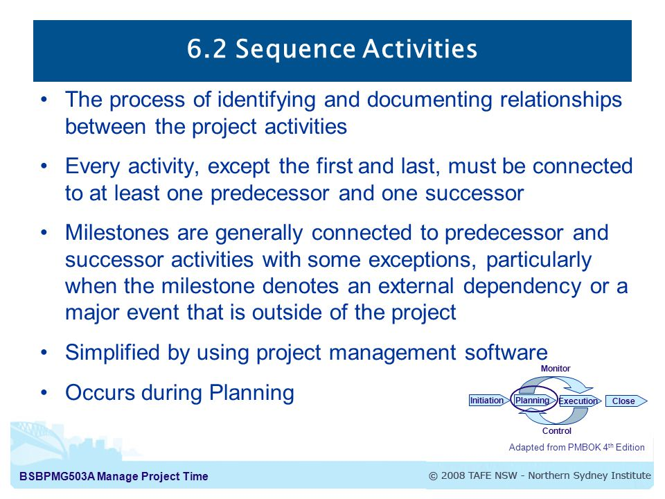 BSBPMG503A Manage Project Time 6.2 Sequence Activities Adapted from PMBOK 4 th Edition InitiationPlanning ExecutionClose Monitor Control The process of identifying and documenting relationships between the project activities Every activity, except the first and last, must be connected to at least one predecessor and one successor Milestones are generally connected to predecessor and successor activities with some exceptions, particularly when the milestone denotes an external dependency or a major event that is outside of the project Simplified by using project management software Occurs during Planning