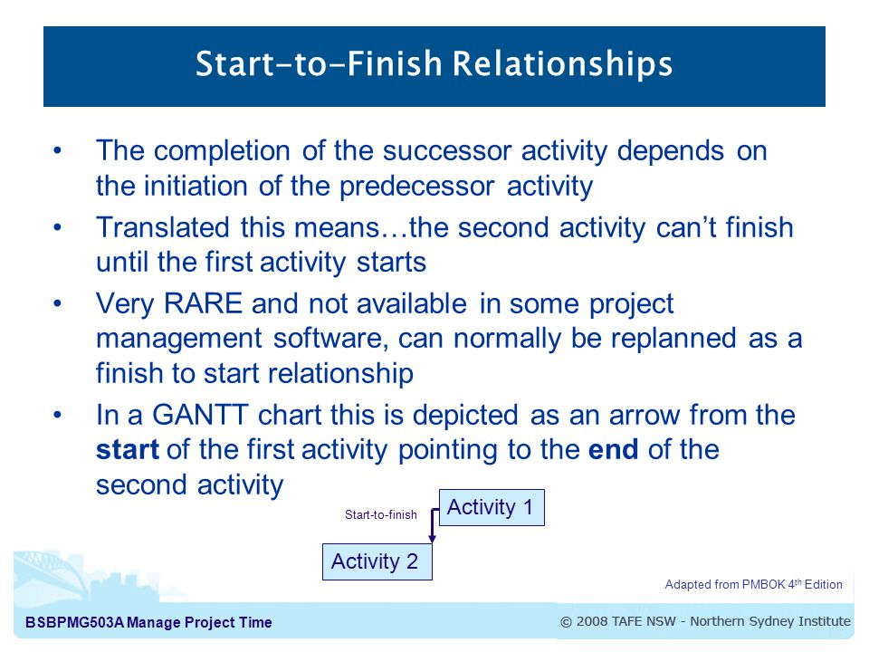 BSBPMG503A Manage Project Time Start-to-Finish Relationships The completion of the successor activity depends on the initiation of the predecessor activity Translated this means…the second activity can't finish until the first activity starts Very RARE and not available in some project management software, can normally be replanned as a finish to start relationship In a GANTT chart this is depicted as an arrow from the start of the first activity pointing to the end of the second activity Adapted from PMBOK 4 th Edition Activity 1 Activity 2 Start-to-finish