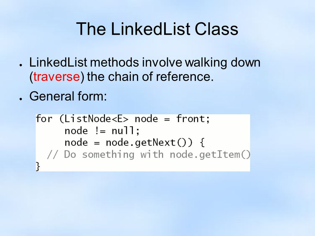 ● LinkedList methods involve walking down (traverse) the chain of reference. ● General form: