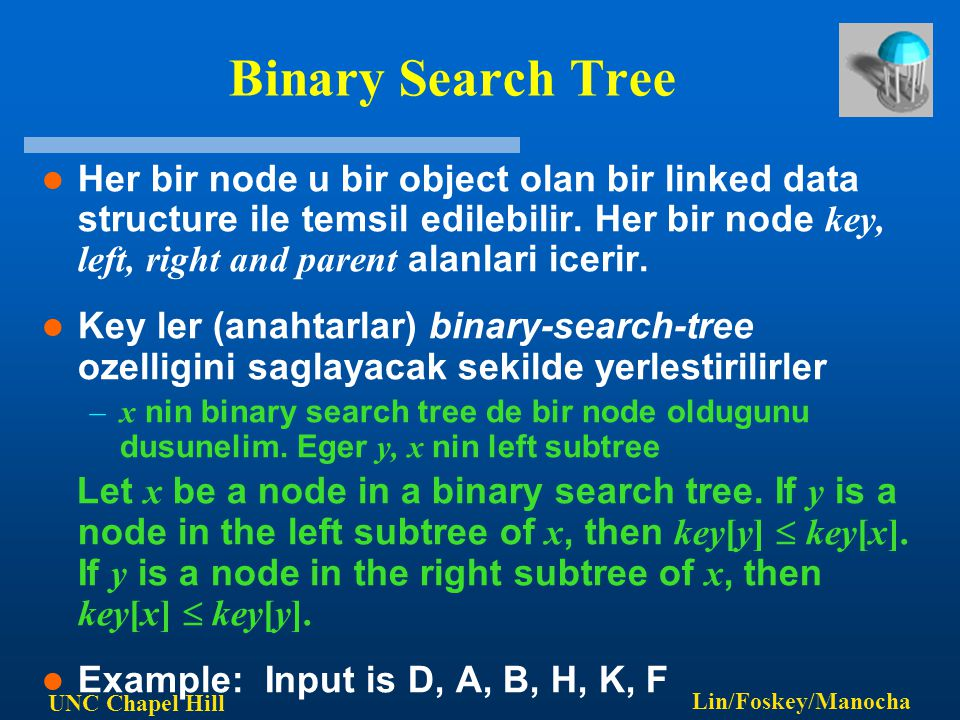 UNC Chapel Hill Lin/Foskey/Manocha Binary Search Tree Her bir node u bir object olan bir linked data structure ile temsil edilebilir. Her bir node key