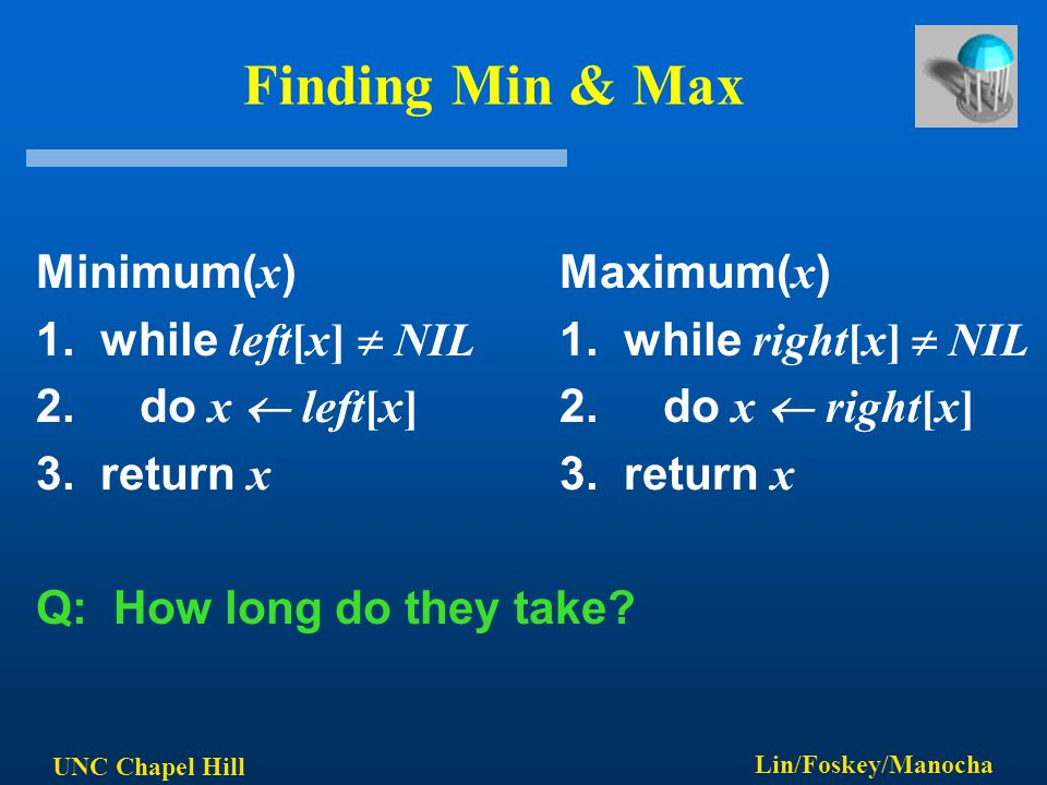 UNC Chapel Hill Lin/Foskey/Manocha Finding Min & Max Minimum( x ) Maximum( x ) 1. while left[x]  NIL 1. while right[x]  NIL 2. do x  left[x] 2. do