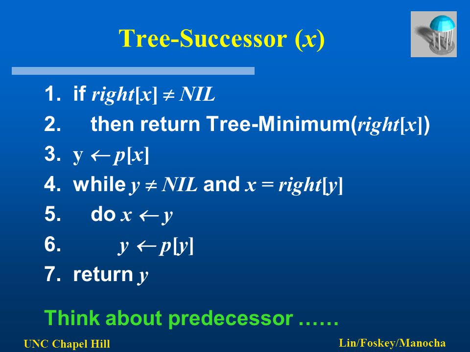 UNC Chapel Hill Lin/Foskey/Manocha Tree-Successor (x) 1. if right[x]  NIL 2. then return Tree-Minimum( right[x] ) 3. y  p[x] 4. while y  NIL and x