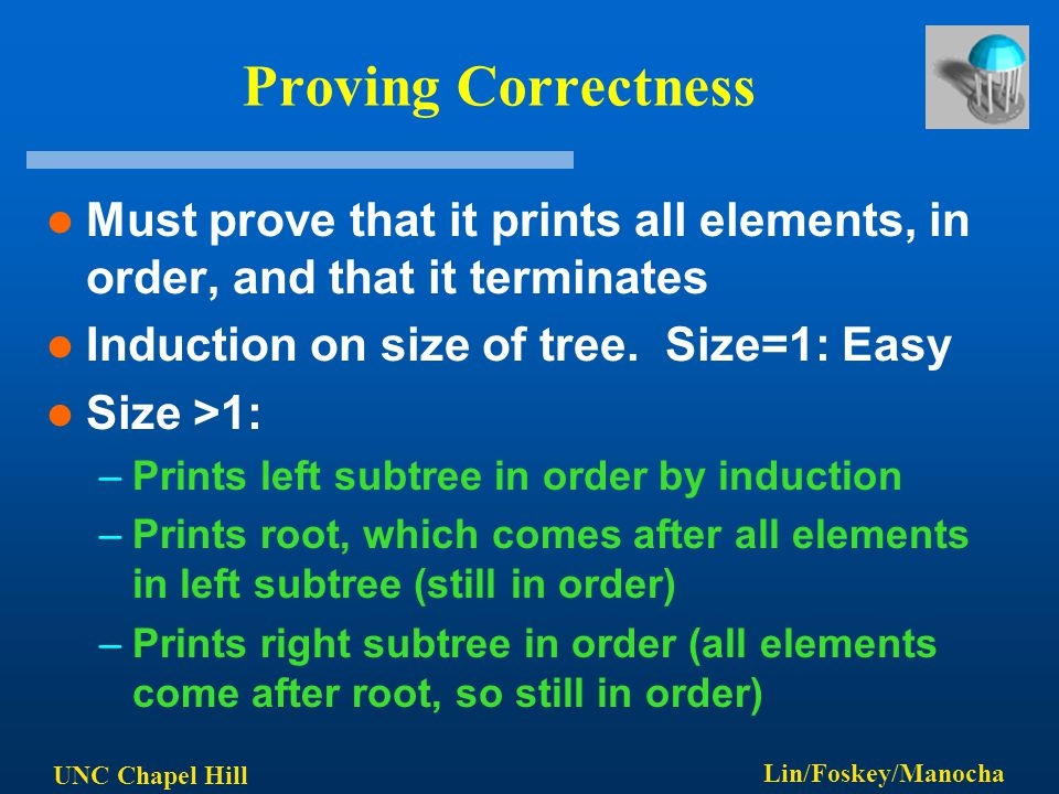 UNC Chapel Hill Lin/Foskey/Manocha Proving Correctness Must prove that it prints all elements, in order, and that it terminates Induction on size of t