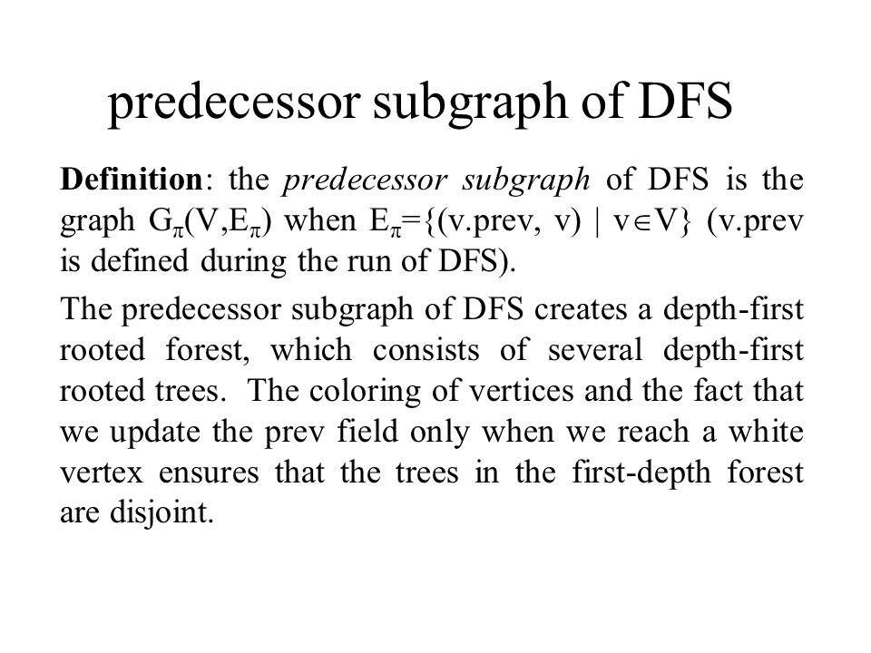 predecessor subgraph of DFS Definition: the predecessor subgraph of DFS is the graph G π (V,E π ) when E π ={(v.prev, v) | v  V} (v.prev is defined during the run of DFS).