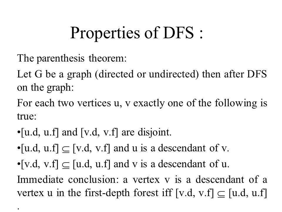 Properties of DFS : The parenthesis theorem: Let G be a graph (directed or undirected) then after DFS on the graph: For each two vertices u, v exactly one of the following is true: [u.d, u.f] and [v.d, v.f] are disjoint.