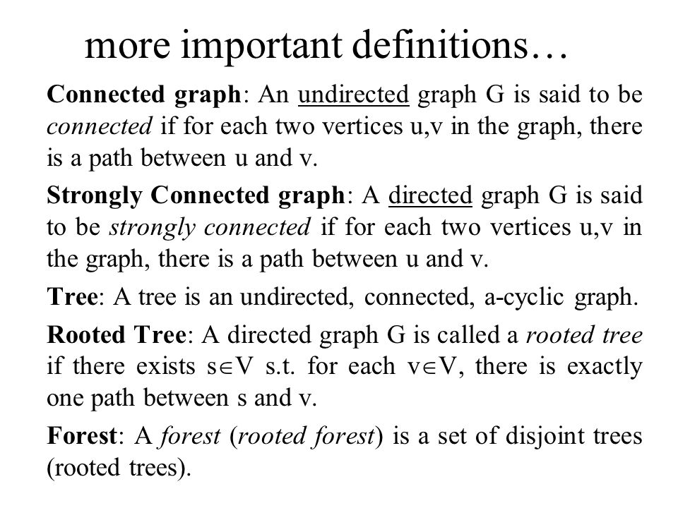 more important definitions… Connected graph: An undirected graph G is said to be connected if for each two vertices u,v in the graph, there is a path between u and v.