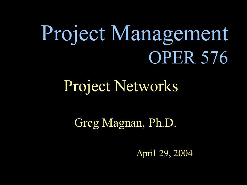 Project Management OPER 576 Project Networks Greg Magnan, Ph.D. April 29, 2004