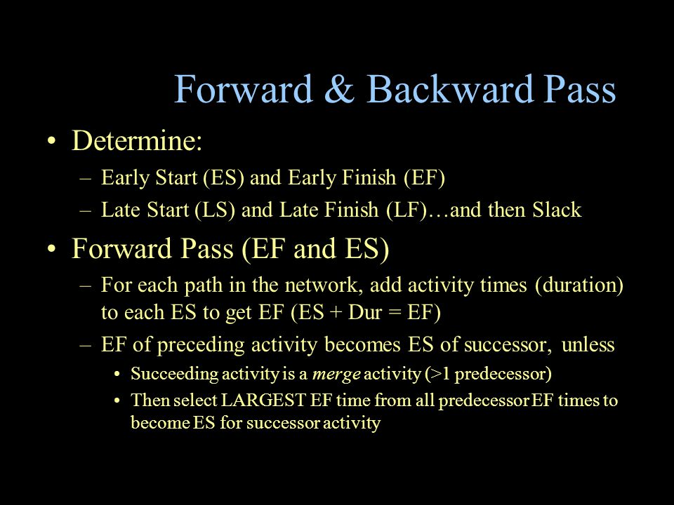 Forward & Backward Pass Determine: –Early Start (ES) and Early Finish (EF) –Late Start (LS) and Late Finish (LF)…and then Slack Forward Pass (EF and ES) –For each path in the network, add activity times (duration) to each ES to get EF (ES + Dur = EF) –EF of preceding activity becomes ES of successor, unless Succeeding activity is a merge activity (>1 predecessor) Then select LARGEST EF time from all predecessor EF times to become ES for successor activity