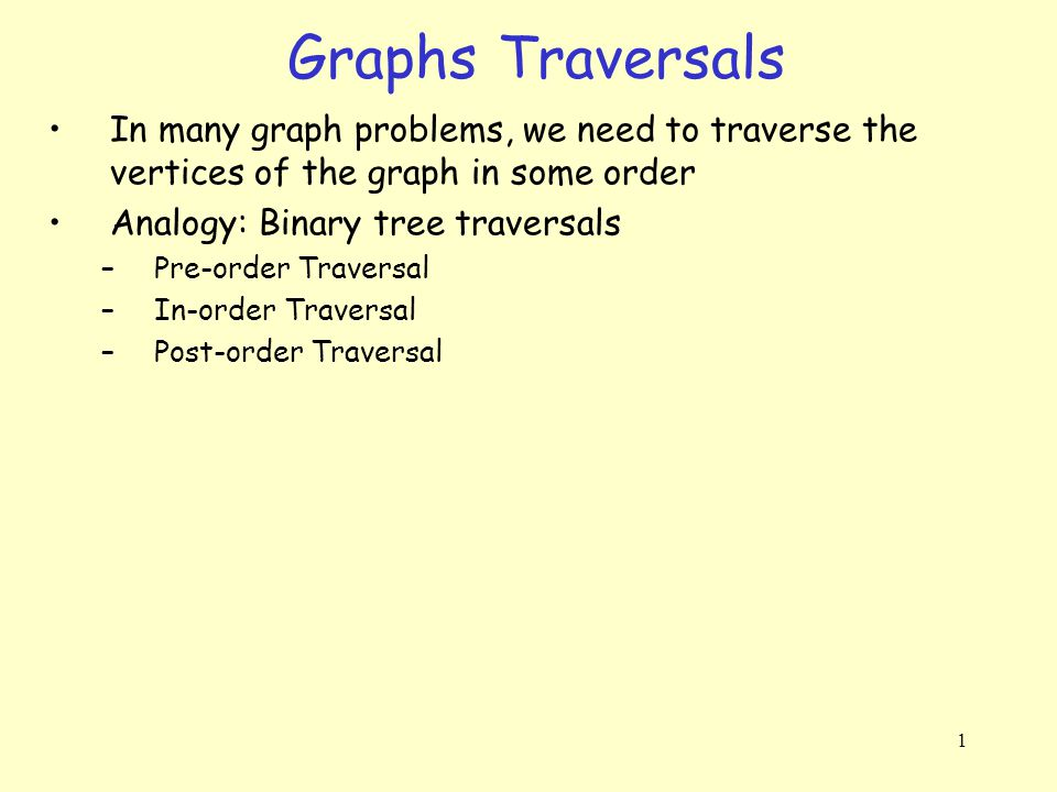 1 Graphs Traversals In many graph problems, we need to traverse the vertices of the graph in some order Analogy: Binary tree traversals –Pre-order Tra