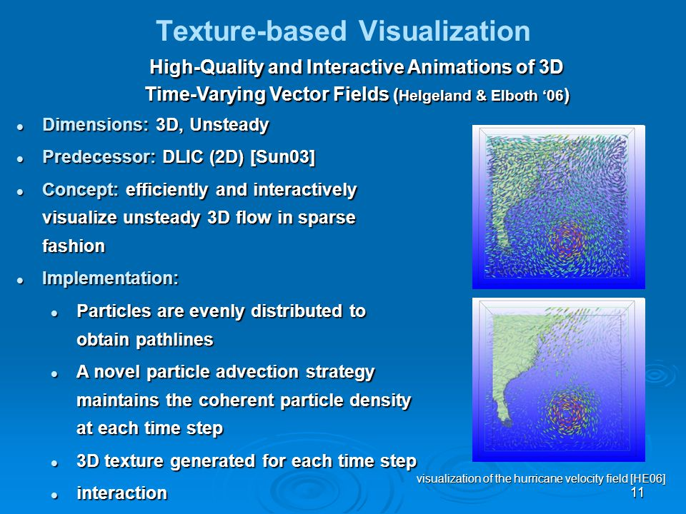 11 Texture-based Visualization High-Quality and Interactive Animations of 3D Time-Varying Vector Fields ( Helgeland & Elboth '06 ) Dimensions: 3D, Unsteady Dimensions: 3D, Unsteady Predecessor: DLIC (2D) [Sun03] Predecessor: DLIC (2D) [Sun03] Concept: efficiently and interactively visualize unsteady 3D flow in sparse fashion Concept: efficiently and interactively visualize unsteady 3D flow in sparse fashion Implementation: Implementation: Particles are evenly distributed to obtain pathlines Particles are evenly distributed to obtain pathlines A novel particle advection strategy maintains the coherent particle density at each time step A novel particle advection strategy maintains the coherent particle density at each time step 3D texture generated for each time step 3D texture generated for each time step interaction interaction visualization of the hurricane velocity field [HE06]