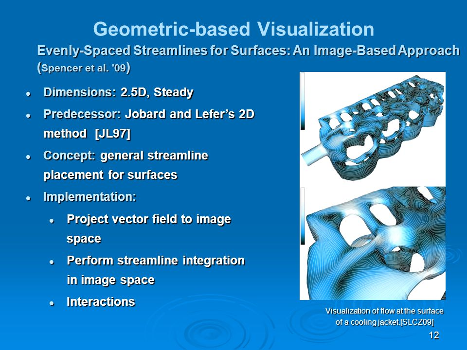 12 Geometric-based Visualization Evenly-Spaced Streamlines for Surfaces: An Image-Based Approach ( Spencer et al. '09 ) Dimensions: 2.5D, Steady Dimen