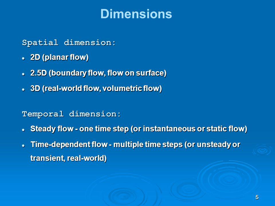 5 Dimensions Spatial dimension: 2D (planar flow) 2D (planar flow) 2.5D (boundary flow, flow on surface) 2.5D (boundary flow, flow on surface) 3D (real