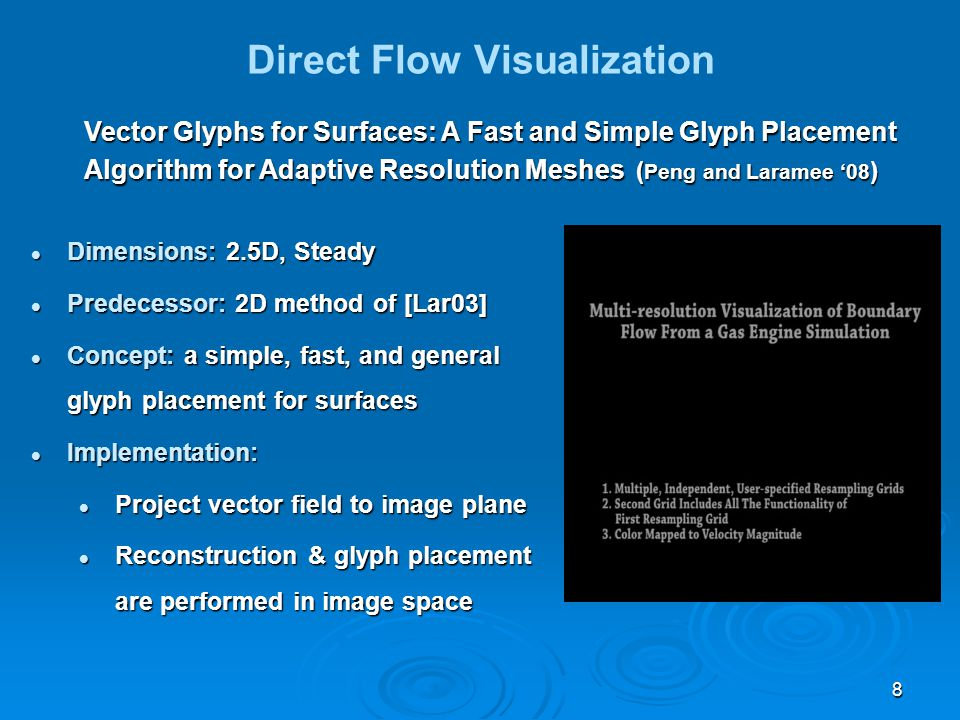 8 Direct Flow Visualization Vector Glyphs for Surfaces: A Fast and Simple Glyph Placement Algorithm for Adaptive Resolution Meshes ( Peng and Laramee '08 ) Dimensions: 2.5D, Steady Dimensions: 2.5D, Steady Predecessor: 2D method of [Lar03] Predecessor: 2D method of [Lar03] Concept: a simple, fast, and general glyph placement for surfaces Concept: a simple, fast, and general glyph placement for surfaces Implementation: Implementation: Project vector field to image plane Project vector field to image plane Reconstruction & glyph placement are performed in image space Reconstruction & glyph placement are performed in image space