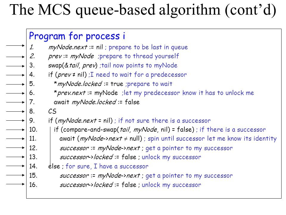 The MCS queue-based algorithm (cont'd) Program for process i 1.myNode.next := nil ; prepare to be last in queue 2.prev := myNode ;prepare to thread yourself 3.swap(&tail, prev) ;tail now points to myNode 4.if (prev ≠ nil) ;I need to wait for a predecessor 5.