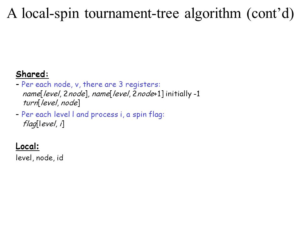 A local-spin tournament-tree algorithm (cont'd) Shared: - Per each node, v, there are 3 registers: name[level, 2node], name[level, 2node+1] initially -1 turn[level, node] - Per each level l and process i, a spin flag: flag[level, i] Local : level, node, id