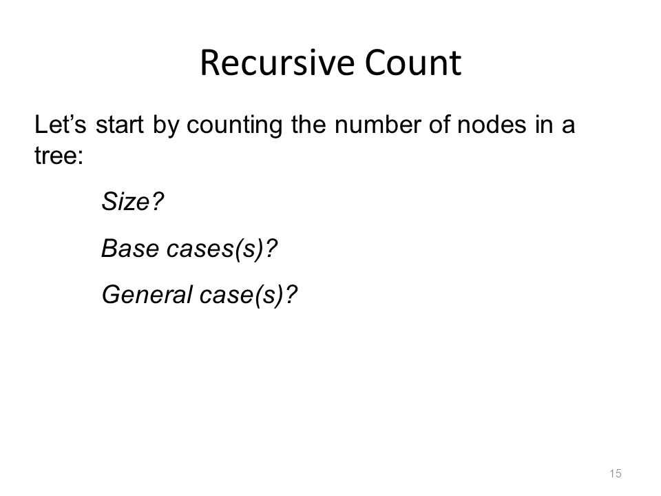 Recursive Count 15 Let's start by counting the number of nodes in a tree: Size.