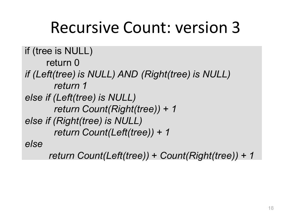 Recursive Count: version 3 18 if (tree is NULL) return 0 if (Left(tree) is NULL) AND (Right(tree) is NULL) return 1 else if (Left(tree) is NULL) return Count(Right(tree)) + 1 else if (Right(tree) is NULL) return Count(Left(tree)) + 1 else return Count(Left(tree)) + Count(Right(tree)) + 1