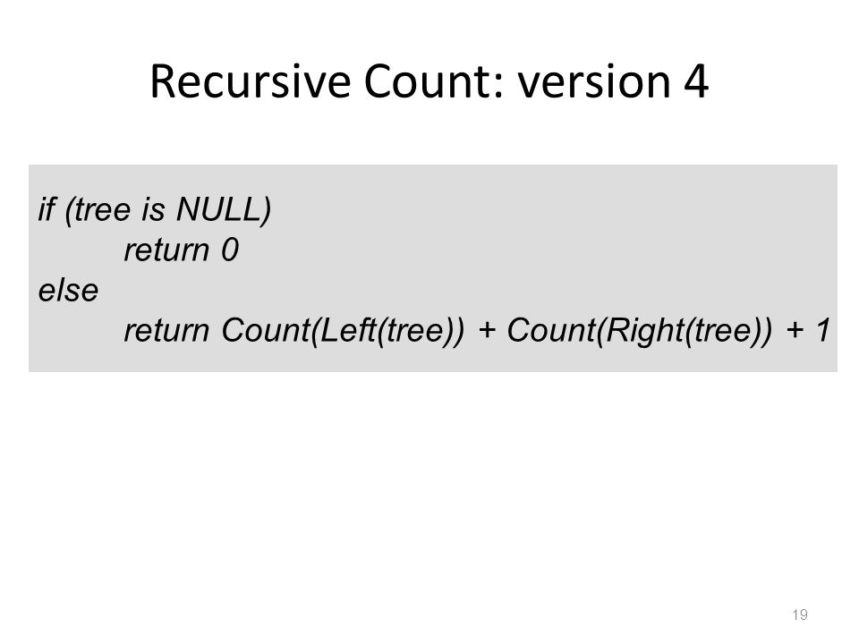 Recursive Count: version 4 19 if (tree is NULL) return 0 else return Count(Left(tree)) + Count(Right(tree)) + 1