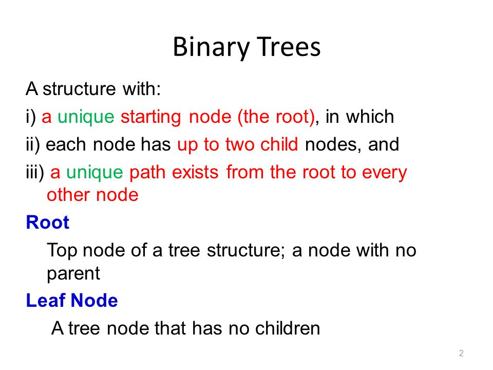 Binary Trees 2 A structure with: i) a unique starting node (the root), in which ii) each node has up to two child nodes, and iii) a unique path exists from the root to every other node Root Top node of a tree structure; a node with no parent Leaf Node A tree node that has no children