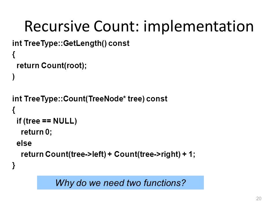 Recursive Count: implementation 20 int TreeType::GetLength() const { return Count(root); ) int TreeType::Count(TreeNode* tree) const { if (tree == NULL) return 0; else return Count(tree->left) + Count(tree->right) + 1; } Why do we need two functions