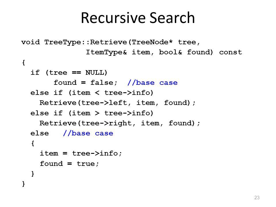 Recursive Search void TreeType::Retrieve(TreeNode* tree, ItemType& item, bool& found) const { if (tree == NULL) found = false; //base case else if (item info) Retrieve(tree->left, item, found); else if (item > tree->info) Retrieve(tree->right, item, found); else //base case { item = tree->info; found = true; } 23