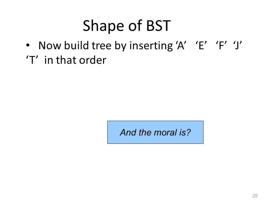 Shape of BST Now build tree by inserting 'A' 'E' 'F' 'J' 'T' in that order 29 And the moral is