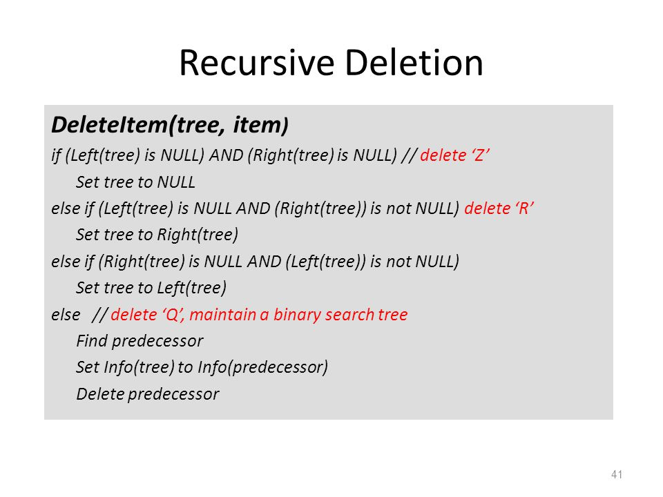 Recursive Deletion DeleteItem(tree, item ) if (Left(tree) is NULL) AND (Right(tree) is NULL) // delete 'Z' Set tree to NULL else if (Left(tree) is NULL AND (Right(tree)) is not NULL) delete 'R' Set tree to Right(tree) else if (Right(tree) is NULL AND (Left(tree)) is not NULL) Set tree to Left(tree) else // delete 'Q', maintain a binary search tree Find predecessor Set Info(tree) to Info(predecessor) Delete predecessor 41