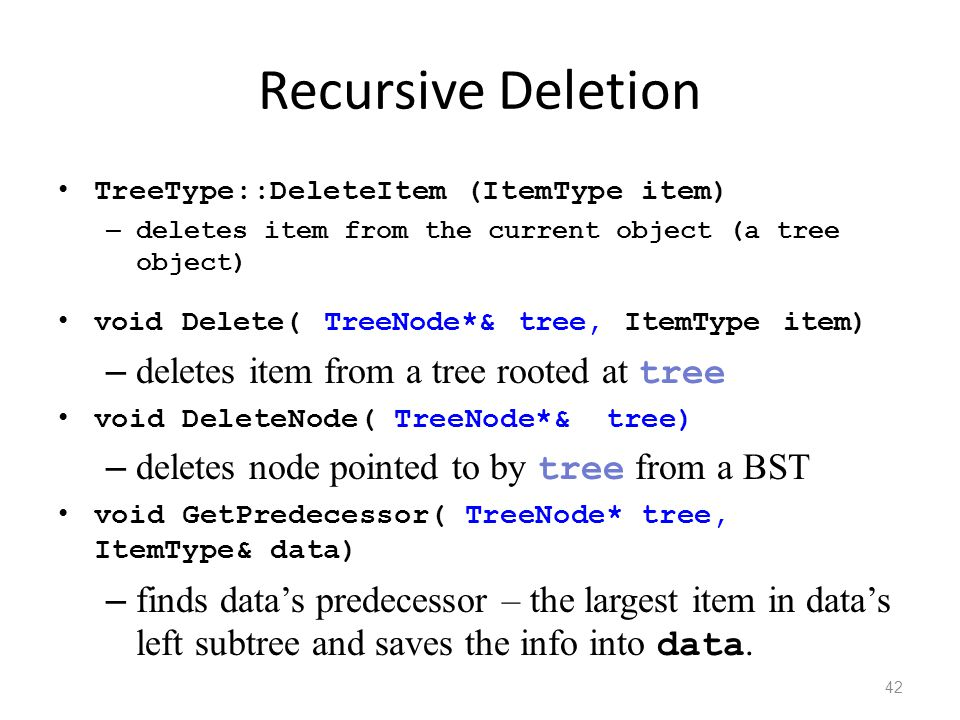 Recursive Deletion TreeType::DeleteItem (ItemType item) – deletes item from the current object (a tree object) void Delete( TreeNode*& tree, ItemType item) – deletes item from a tree rooted at tree void DeleteNode( TreeNode*& tree) – deletes node pointed to by tree from a BST void GetPredecessor( TreeNode* tree, ItemType& data) – finds data's predecessor – the largest item in data's left subtree and saves the info into data.