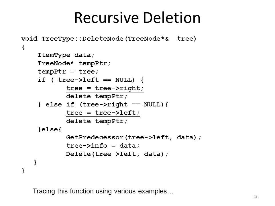 Recursive Deletion void TreeType::DeleteNode(TreeNode*& tree) { ItemType data; TreeNode* tempPtr; tempPtr = tree; if ( tree->left == NULL) { tree = tree->right; delete tempPtr; } else if (tree->right == NULL){ tree = tree->left; delete tempPtr; }else{ GetPredecessor(tree->left, data); tree->info = data; Delete(tree->left, data); } 45 Tracing this function using various examples…