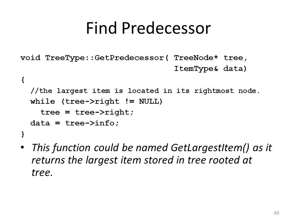 Find Predecessor void TreeType::GetPredecessor( TreeNode* tree, ItemType& data) { //the largest item is located in its rightmost node.