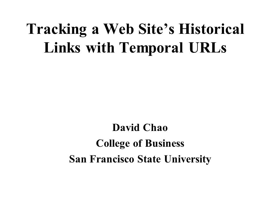 Tracking a Web Site's Historical Links with Temporal URLs David Chao College of Business San Francisco State University