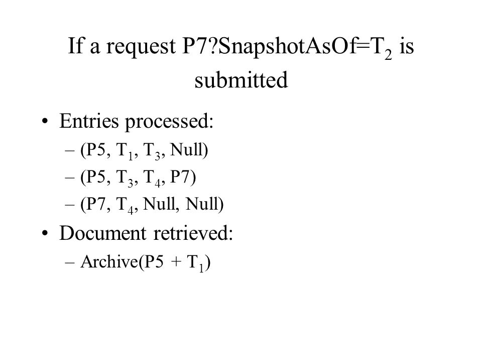 If a request P7 SnapshotAsOf=T 2 is submitted Entries processed: –(P5, T 1, T 3, Null) –(P5, T 3, T 4, P7) –(P7, T 4, Null, Null) Document retrieved: –Archive(P5 + T 1 )