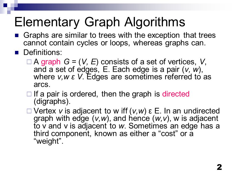 2 Elementary Graph Algorithms Graphs are similar to trees with the exception that trees cannot contain cycles or loops, whereas graphs can.