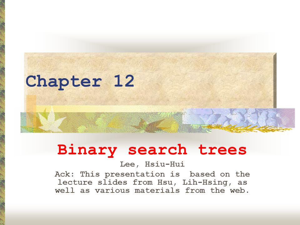 Chapter 12 Binary search trees Lee, Hsiu-Hui Ack: This presentation is based on the lecture slides from Hsu, Lih-Hsing, as well as various materials from the web.