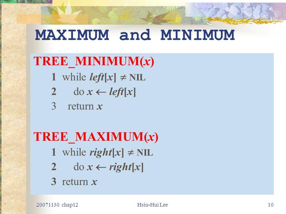 20071130 chap12Hsiu-Hui Lee10 MAXIMUM and MINIMUM TREE_MINIMUM(x) 1 while left[x]  NIL 2 do x  left[x] 3return x TREE_MAXIMUM(x) 1 while right[x]  NIL 2 do x  right[x] 3 return x