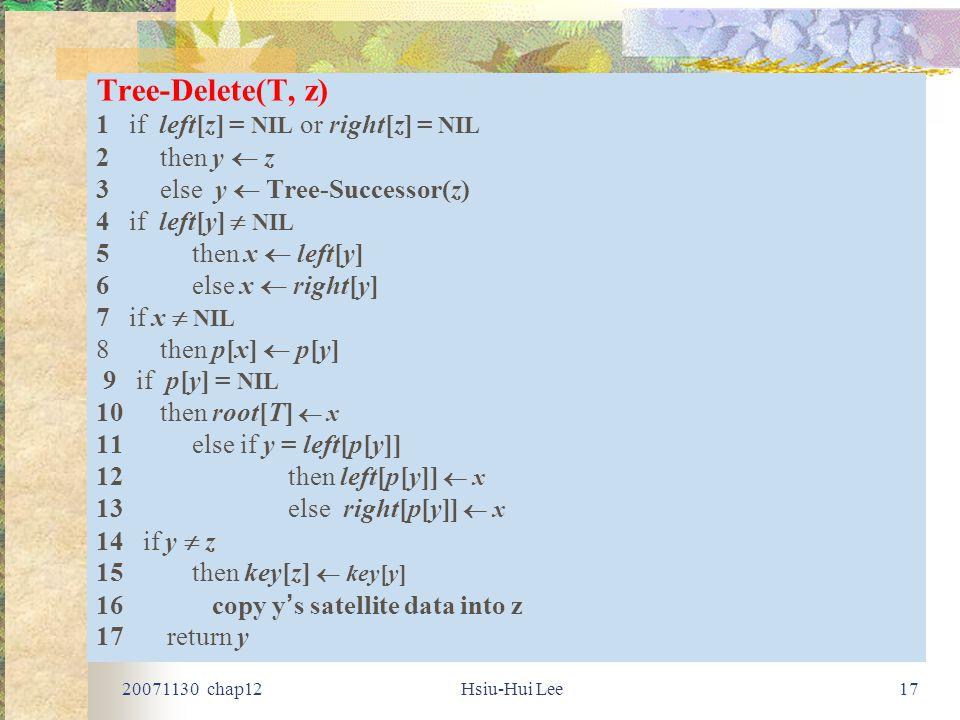 20071130 chap12Hsiu-Hui Lee17 Tree-Delete(T, z) 1 if left[z] = NIL or right[z] = NIL 2 then y  z 3 else y  Tree-Successor(z) 4 if left[y]  NIL 5then x  left[y] 6else x  right[y] 7 if x  NIL 8then p[x]  p[y] 9 if p[y] = NIL 10 then root[T]  x 11else if y = left[p[y]] 12then left[p[y]]  x 13else right[p[y]]  x 14 if y  z 15then key[z]  key[y] 16 copy y ' s satellite data into z 17 return y