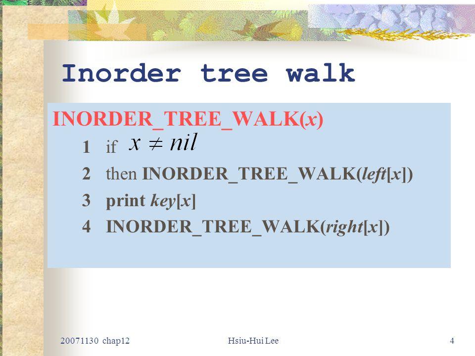 20071130 chap12Hsiu-Hui Lee4 Inorder tree walk INORDER_TREE_WALK(x) 1if 2then INORDER_TREE_WALK(left[x]) 3print key[x] 4INORDER_TREE_WALK(right[x])
