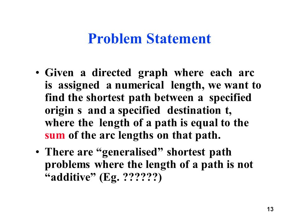 13 Problem Statement Given a directed graph where each arc is assigned a numerical length, we want to find the shortest path between a specified origin s and a specified destination t, where the length of a path is equal to the sum of the arc lengths on that path.