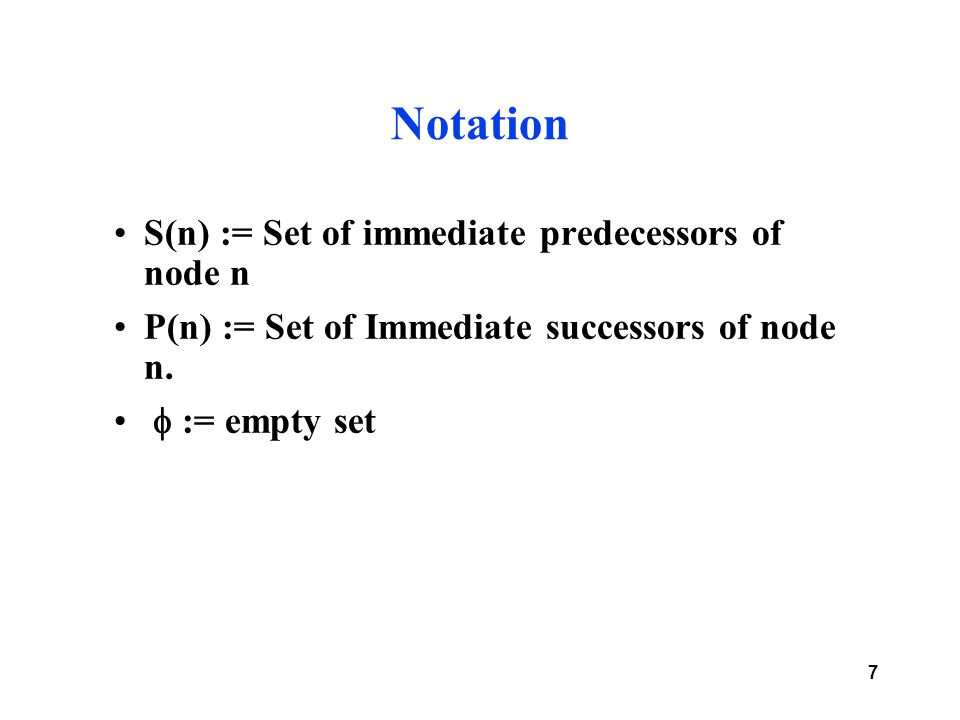 7 Notation S(n) := Set of immediate predecessors of node n P(n) := Set of Immediate successors of node n.