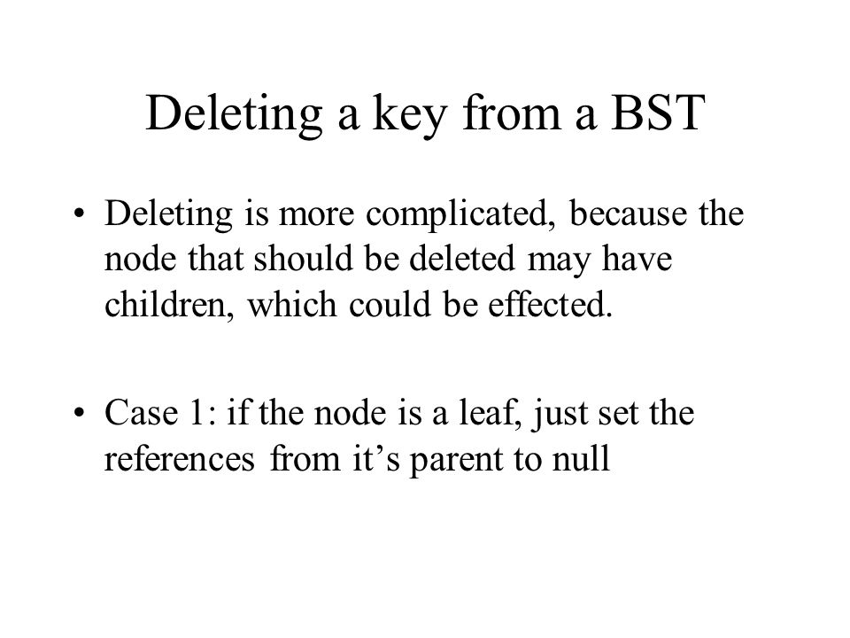 Deleting a key from a BST Deleting is more complicated, because the node that should be deleted may have children, which could be effected.