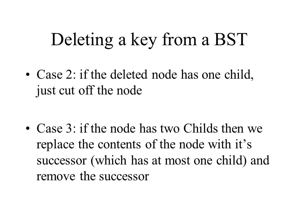 Deleting a key from a BST Case 2: if the deleted node has one child, just cut off the node Case 3: if the node has two Childs then we replace the contents of the node with it's successor (which has at most one child) and remove the successor