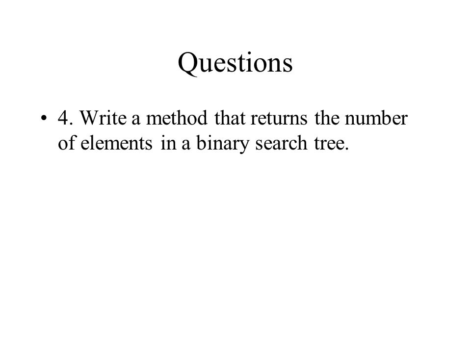 Questions 4. Write a method that returns the number of elements in a binary search tree.
