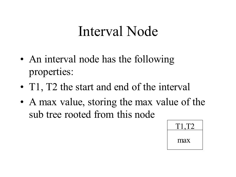 Interval Node An interval node has the following properties: T1, T2 the start and end of the interval A max value, storing the max value of the sub tree rooted from this node T1,T2 max