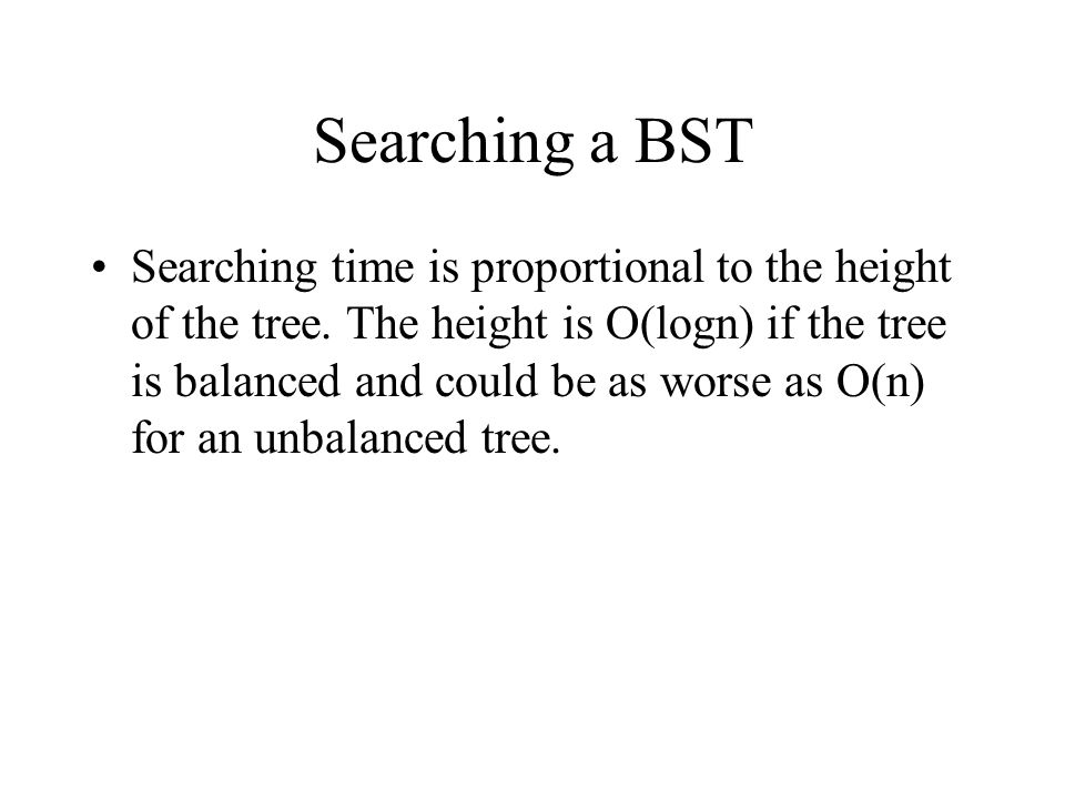 Searching a BST Searching time is proportional to the height of the tree.