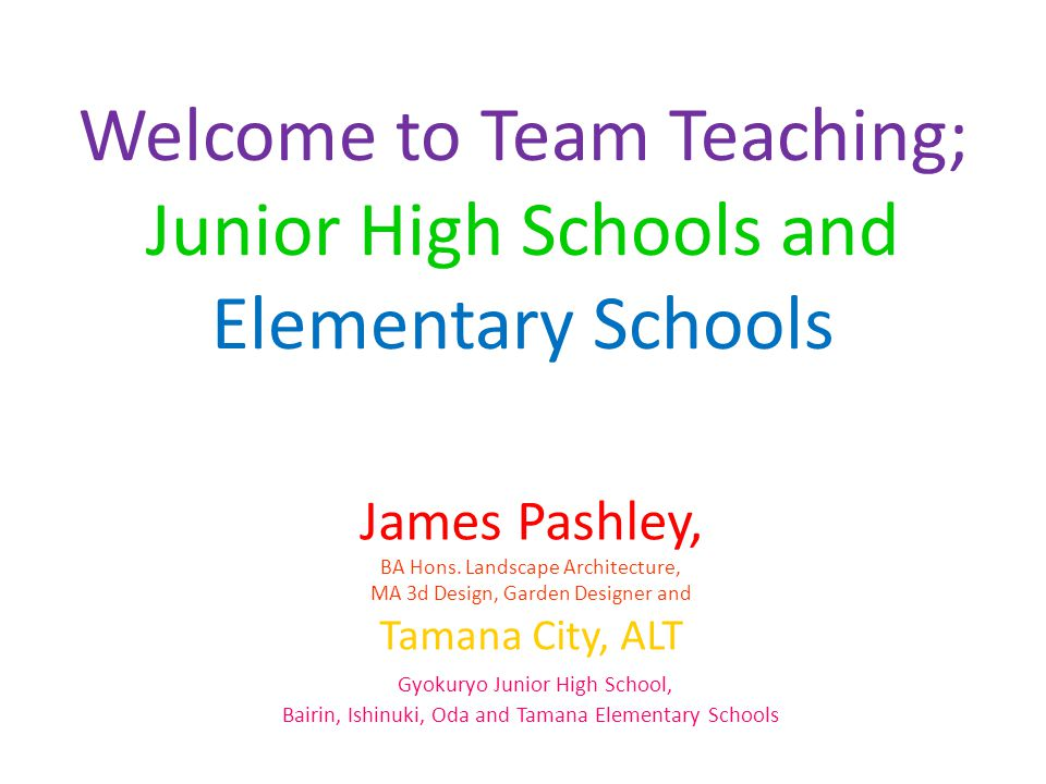 Welcome to Team Teaching; Junior High Schools and Elementary Schools James Pashley, BA Hons.