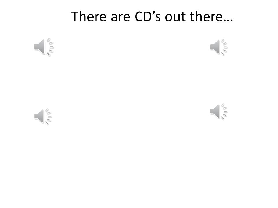 There are CD's out there…